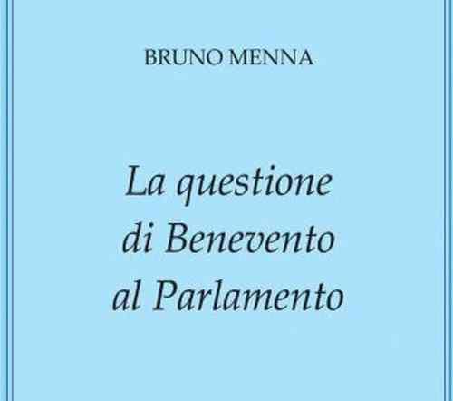 """""""La questione di Benevento al Parlamento"""": presentazione del nuovo libro di Bruno Menna"""
